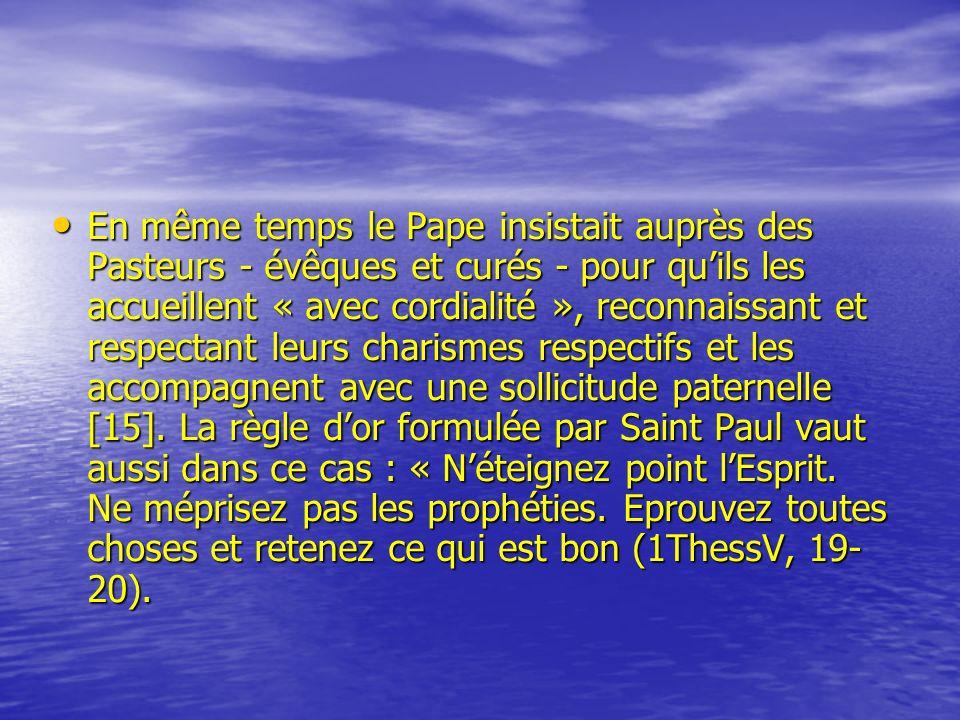 En même temps le Pape insistait auprès des Pasteurs - évêques et curés - pour qu'ils les accueillent « avec cordialité », reconnaissant et respectant leurs charismes respectifs et les accompagnent avec une sollicitude paternelle [15].